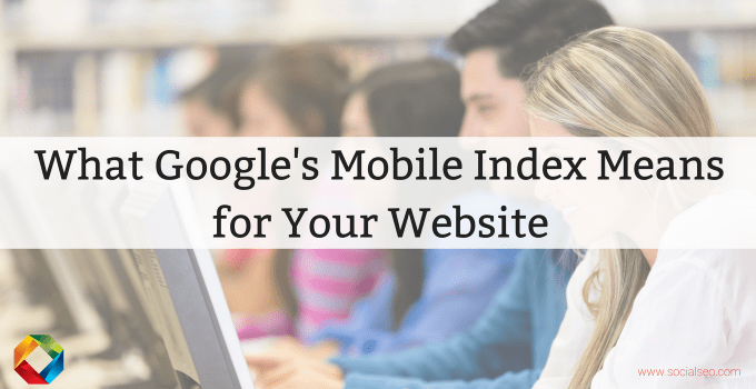 Google Announces Mobile Index To Become Primary Index — What This Means For Your Website