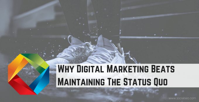 Why Digital Marketing Beats Maintaining The Status Quo