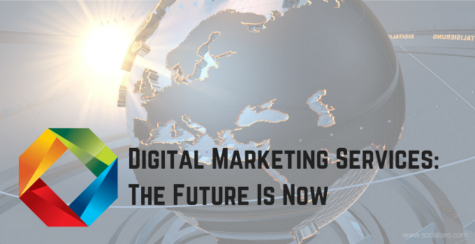Digital Marketing Services: The Future Is Now