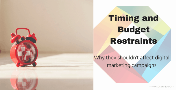 Why Timing And Budget Restraints Should Not Affect Digital Marketing Campaigns