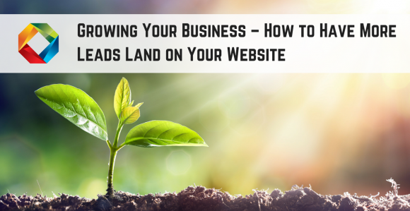 Growing Your Business: How To Have More Leads Land On Your Website